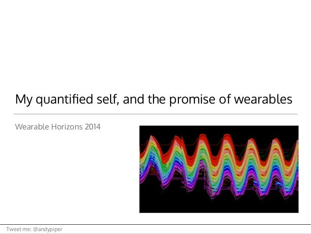 Tweet me: @andypiper My quantified self, and the promise of wearables Wearable Horizons 2014
