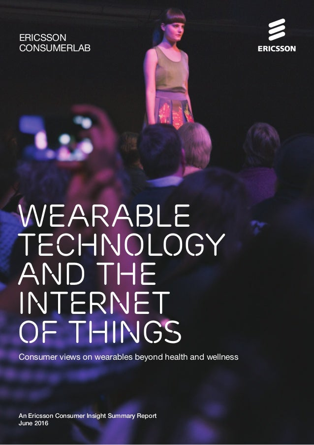 Wearable Technology and the Internet of Things Consumer views on wearables beyond health and wellness An Ericsson Consumer...