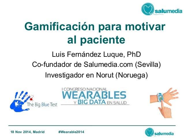 Gamificación para motivar  al paciente  Luis Fernández Luque, PhD  Co-fundador de Salumedia.com (Sevilla)  Investigador en...