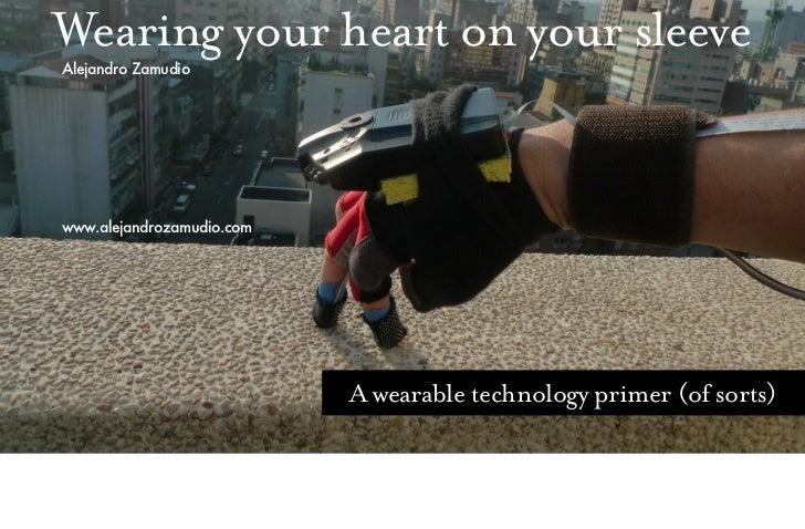 Wearing your heart on your sleeveAlejandro Zamudiowww.alejandrozamudio.com                           A wearable technology...