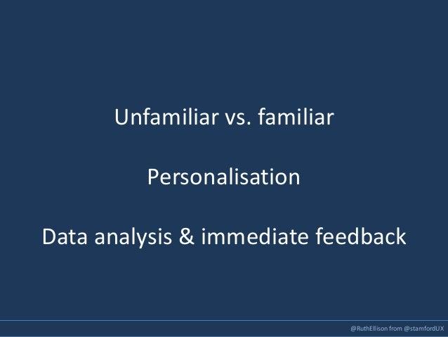 @RuthEllison from @stamfordUX Unfamiliar vs. familiar Personalisation Data analysis & immediate feedback