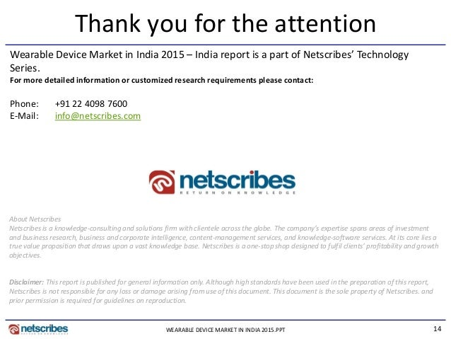 14 Thank you for the attention Wearable Device Market in India 2015 – India report is a part of Netscribes' Technology Ser...