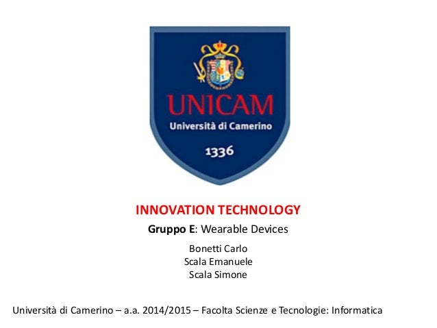 INNOVATION TECHNOLOGY Gruppo E: Wearable Devices Università di Camerino – a.a. 2014/2015 – Facolta Scienze e Tecnologie: I...