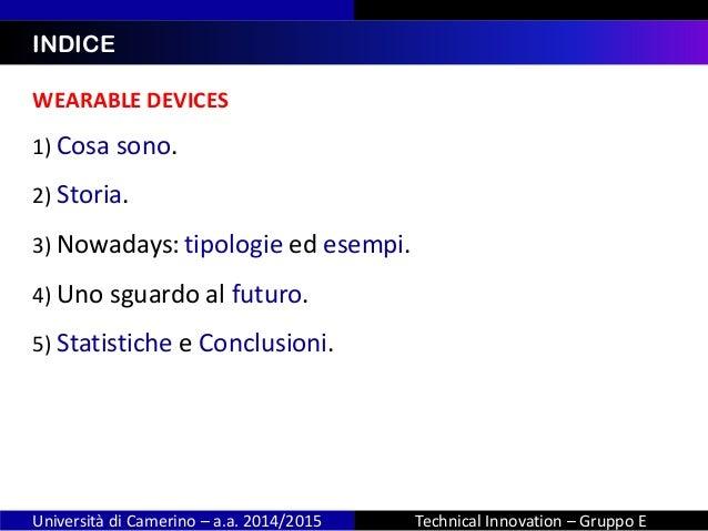 WEARABLE DEVICES 1) Cosa sono. 2) Storia. 3) Nowadays: tipologie ed esempi. 4) Uno sguardo al futuro. 5) Statistiche e Con...