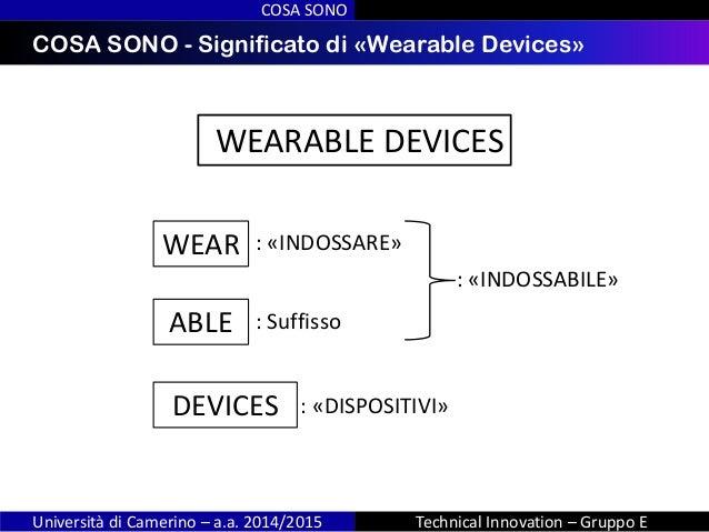 INDICECOSA SONO - Significato di «Wearable Devices» COSA SONO Università di Camerino – a.a. 2014/2015 Technical Innovation...