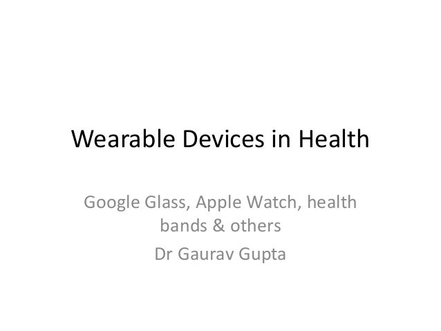 Wearable Devices in Health Google Glass, Apple Watch, health bands & others Dr Gaurav Gupta
