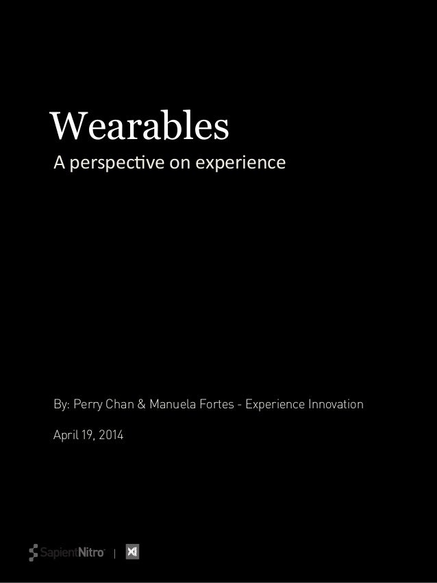 A	   perspec(ve	   on	   experience	    By: Perry Chan & Manuela Fortes - Experience Innovation April 19, 2014 Wearables