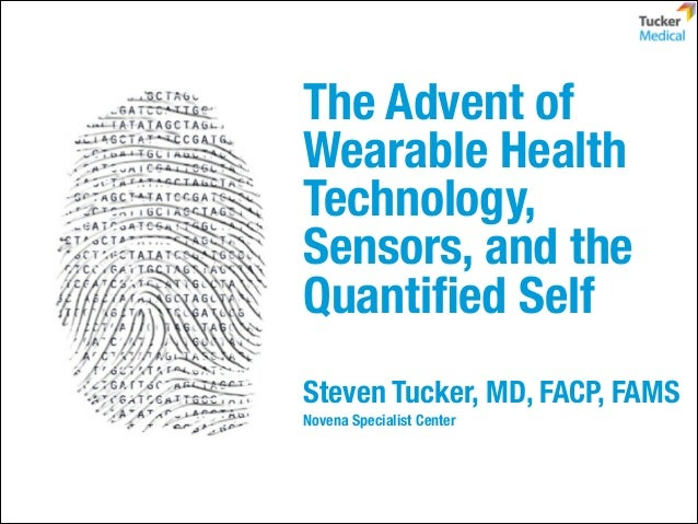 The Advent of Wearable Health Technology, Sensors, and the Quantified Self Steven Tucker, MD, FACP, FAMS Novena Specialist ...