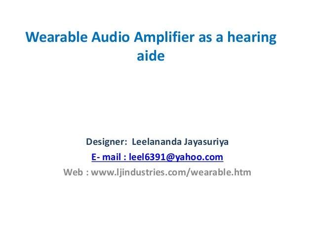 Wearable Audio Amplifier as a hearing aide Designer: Leelananda Jayasuriya E- mail : leel6391@yahoo.com Web : www.ljindust...