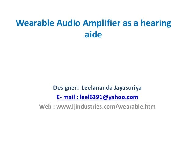 Wearable Audio Amplifier as a hearing aide Designer: Leelananda Jayasuriya E- mail : leel6391@yahoo.com Web : www.ljindust...