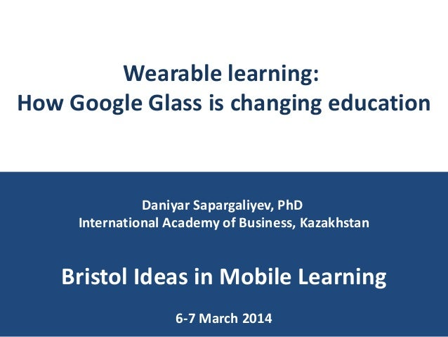 Wearable learning: How Google Glass is changing education  Daniyar Sapargaliyev, PhD International Academy of Business, Ka...