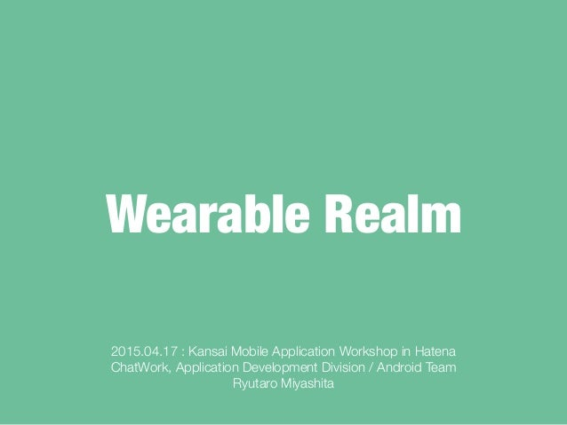 Wearable Realm 2015.04.17 : Kansai Mobile Application Workshop in Hatena ChatWork, Application Development Division / Andr...