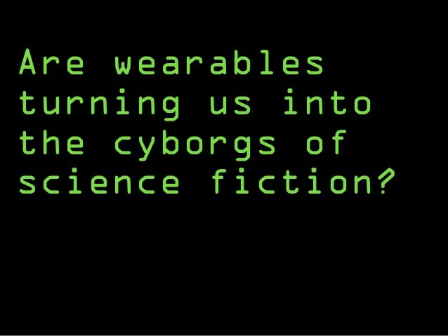 Are wearables turning us into the cyborgs of science fiction?