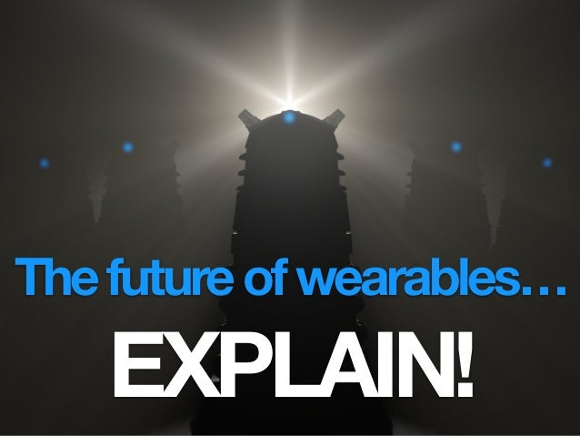 Thefutureofwearables… EXPLAIN!