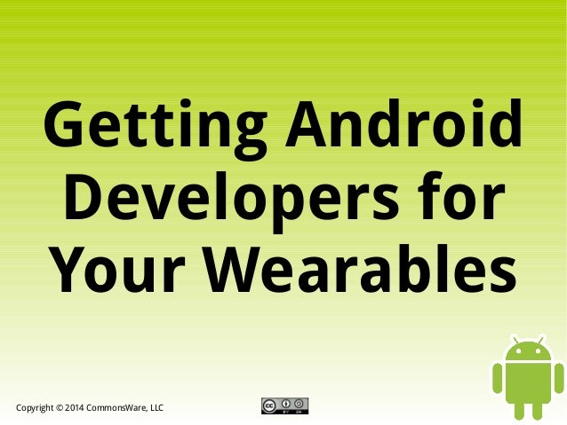 Getting Android Developers for Your Wearables Copyright © 2014 CommonsWare, LLC
