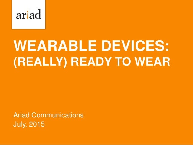 WEARABLE DEVICES: (REALLY) READY TO WEAR Ariad Communications July, 2015