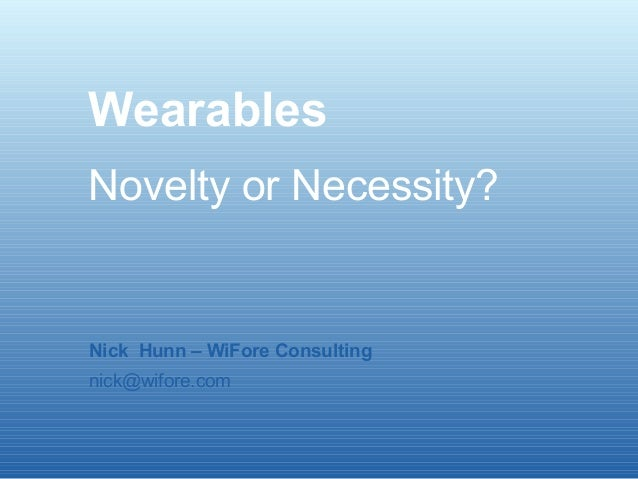 Wearables Novelty or Necessity? Nick Hunn – WiFore Consulting nick@wifore.com
