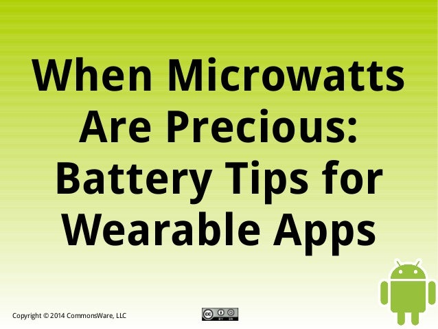 When Microwatts Are Precious: Battery Tips for Wearable Apps Copyright © 2014 CommonsWare, LLC