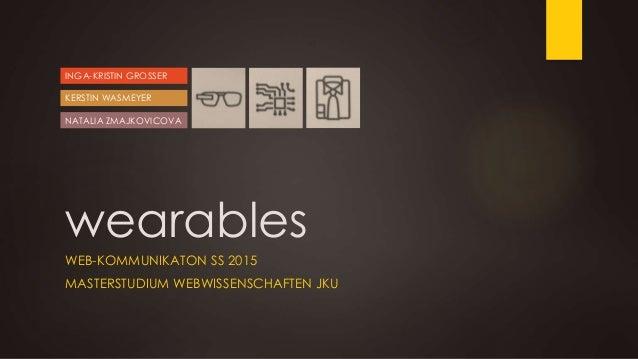 wearables WEB-KOMMUNIKATON SS 2015 MASTERSTUDIUM WEBWISSENSCHAFTEN JKU INGA-KRISTIN GROSSER NATALIA ZMAJKOVICOVA KERSTIN W...