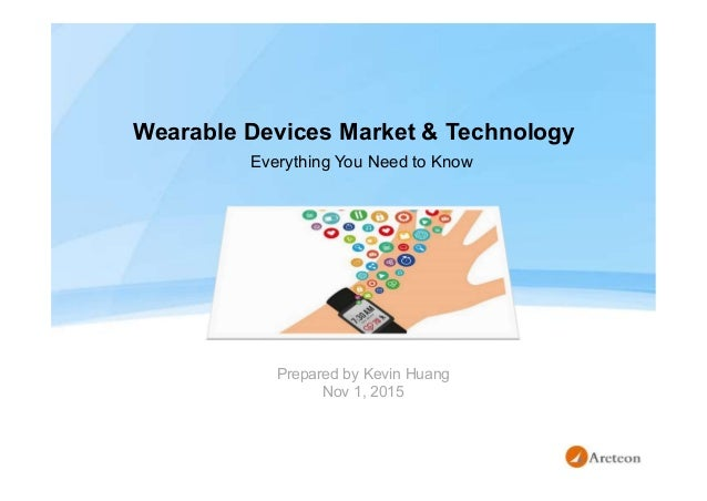 Wearable Devices Market & Technology Prepared by Kevin Huang Nov 1, 2015 Everything You Need to Know