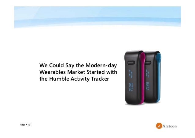 Page  12 We Could Say the Modern-day Wearables Market Started with the Humble Activity Tracker