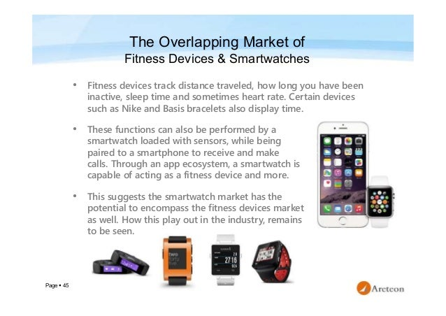 Page  45 The Overlapping Market of Fitness Devices & Smartwatches • Fitness devices track distance traveled, how long you...