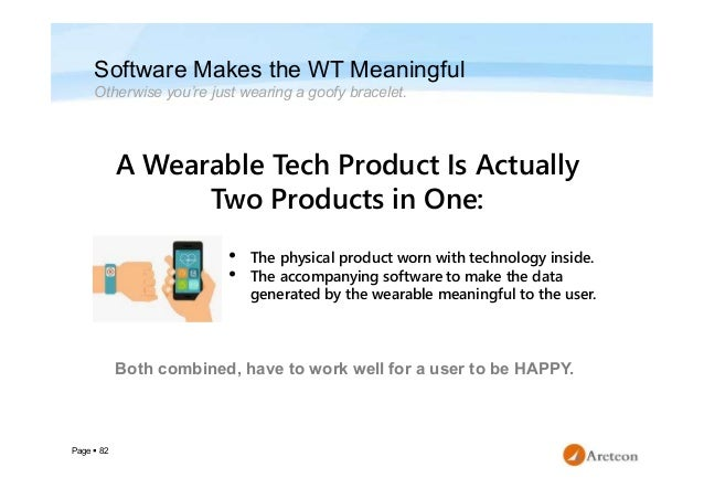 Page  82 Software Makes the WT Meaningful Otherwise you're just wearing a goofy bracelet. A Wearable Tech Product Is Actu...
