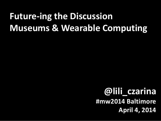 @lili_czarina #mw2014 Baltimore April 4, 2014 Future-ing the Discussion Museums & Wearable Computing