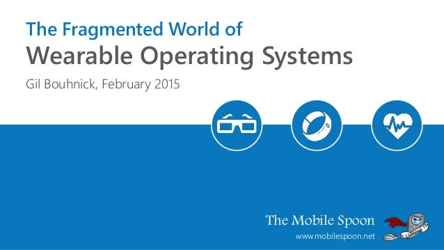 The Mobile Spoon www.mobilespoon.net The Fragmented World of Wearable Operating Systems Gil Bouhnick, February 2015