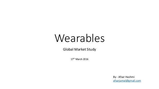 Wearables Global Market Study 17th March 2016 By - Afsar Hashmi afsarjamal@gmail.com