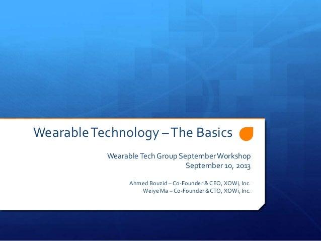 Wearable Technology – The Basics Wearable Tech Group September Workshop September 10, 2013 Ahmed Bouzid – Co-Founder & CEO...