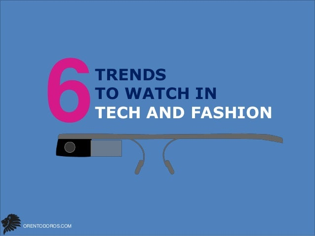 6 ORENTODOROS.COM  TRENDS TO WATCH IN TECH AND FASHION