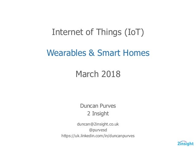 Internet  of  Things  (IoT) Wearables  &  Smart  Homes March  2018 Duncan  Purves 2  Insight duncan@2insight.co.uk @purves...