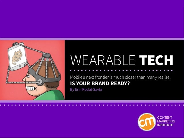 WEARABLE TECH Mobile's next frontier is much closer than many realize. Is your brand ready? By Erin Rodat-Savla