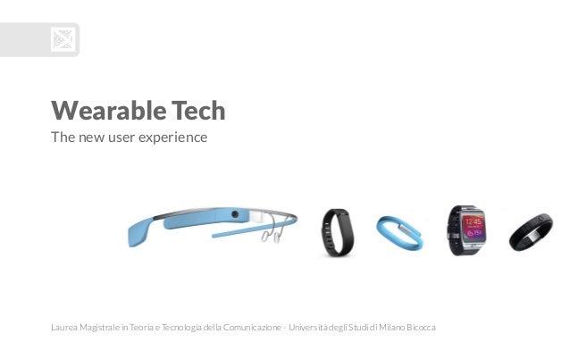 Wearable Tech The new user experience Laurea Magistrale in Teoria e Tecnologia della Comunicazione - Università degli Stud...