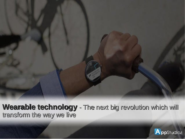 Wearable techWearable tech Wearable technologyWearable technology - The next big revolution which will- The next big revol...