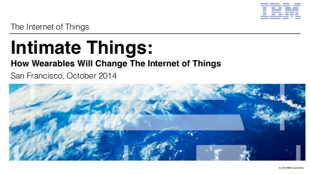 © 2014 IBM Corporation  The Internet of Things  Intimate Things:  How Wearables Will Change The Internet of Things  San Fr...