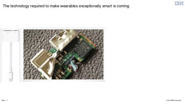 The technology required to make wearables exceptionally smart is coming  Page 9  © 2014 IBM Corporation