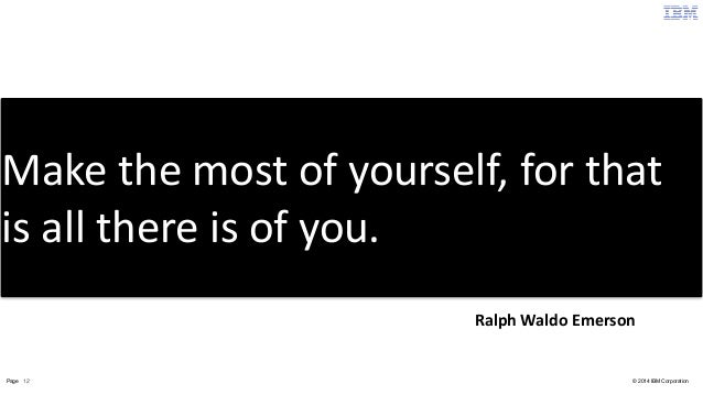 Make  the  most  of  yourself,  for  that  is  all  there  is  of  you.  Ralph  Waldo  Emerson  Page 12 © 2014 IBM Corpora...