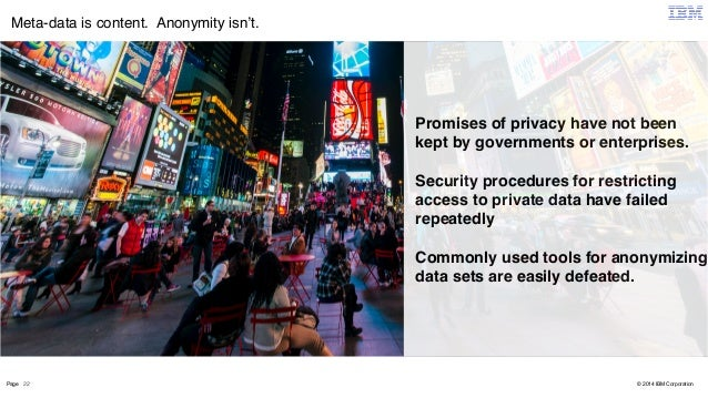 Meta-data is content. Anonymity isn't.  Page 22  © 2014 IBM Corporation  Promises of privacy have not been  kept by govern...