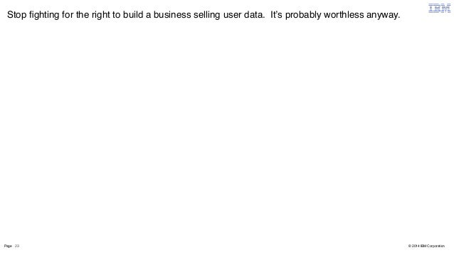 Stop fighting for the right to build a business selling user data. It's probably worthless anyway.  Page 23  © 2014 IBM Co...