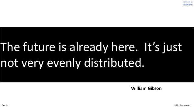The  future  is  already  here.  It's  just  not  very  evenly  distributed.  William  Gibson  Page 24 © 2014 IBM Corporat...