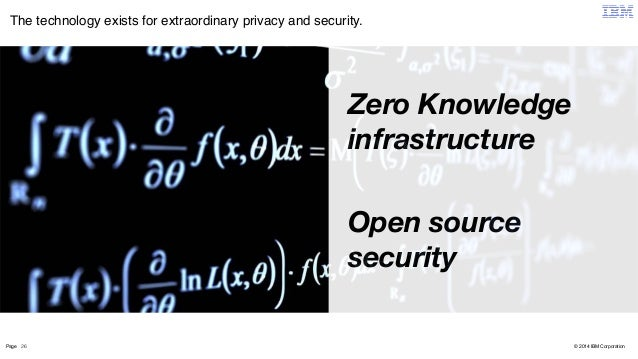 The technology exists for extraordinary privacy and security.  Page 26  © 2014 IBM Corporation  Zero Knowledge  infrastruc...
