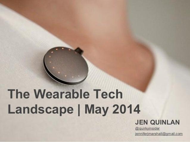 The Wearable Tech Landscape | May 2014 JEN QUINLAN @quirkyinsider jenniferjmarshall@gmail.com