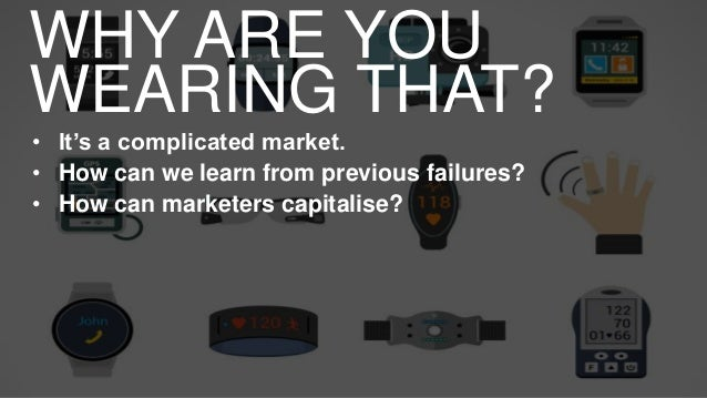 WHY ARE YOU WEARING THAT? • It's a complicated market. • How can we learn from previous failures? • How can marketers capi...