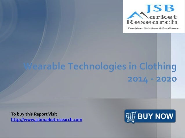 Wearable Technologies in Clothing 2014 - 2020 To buy this ReportVisit http://www.jsbmarketresearch.com