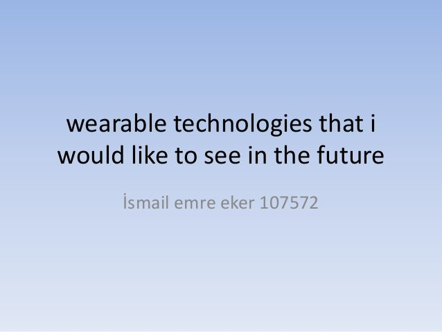 wearable technologies that i would like to see in the future İsmail emre eker 107572