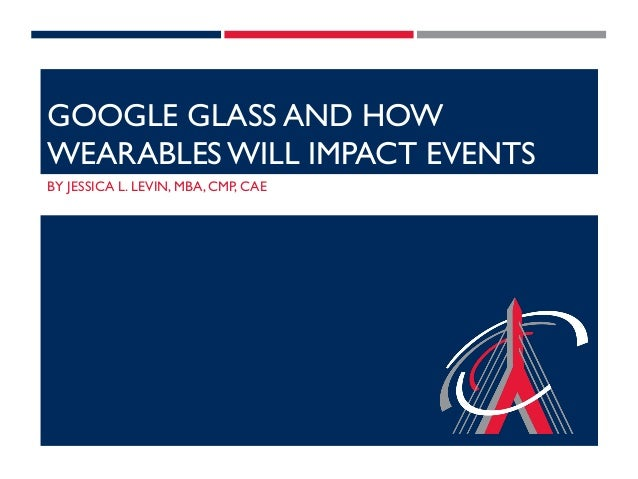 GOOGLE GLASS AND HOW WEARABLES WILL IMPACT EVENTS BY JESSICA L. LEVIN, MBA, CMP, CAE