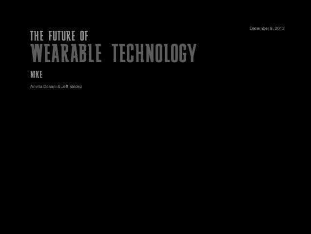 THE FUTURE OF  WEARABLE TECHNOLOGY NIKE Anvita Dasani & Jeff Valdez  December 9, 2013