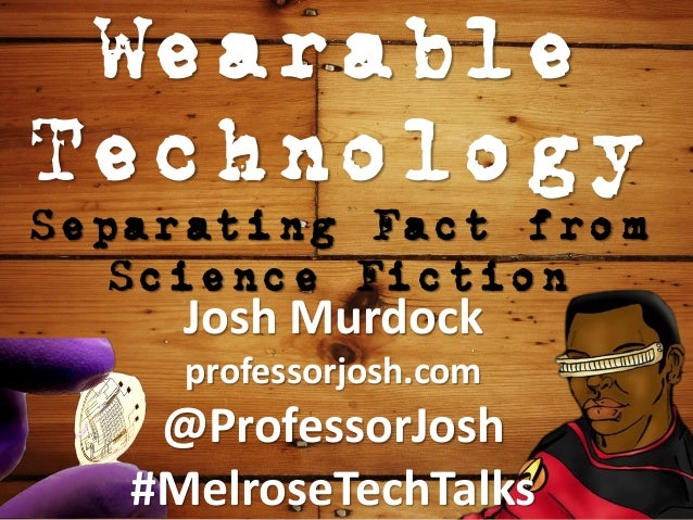 Wearable Technology Separating Fact from Science Fiction Josh Murdock professorjosh.com @ProfessorJosh #MelroseTechTalks